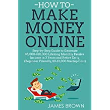 HOW TO MAKE MONEY ONLINE: Step-By-Step Guide To Generate $5,000-$10,000 Lifelong Monthly Passive Income In 3 Years And Retire Early  (Beginner Friendly, $0-$1,000 Startup Cost)