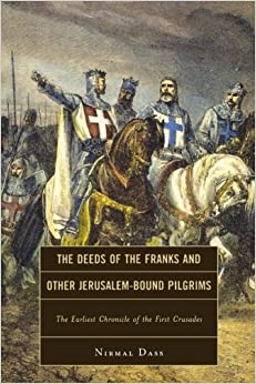 Book By Nirmal Dass The Deeds of the Franks and Other Jerusalem-Bound Pilgrims: The Earliest Chronicle of the First Crus