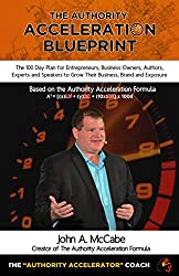 The Authority Acceleration Blueprint: The 100 Day Plan for Entrepreneurs, Business Owners, Authors, Experts and Speakers to Grow Their Business, Brand, Income, Exposure While Serving More People