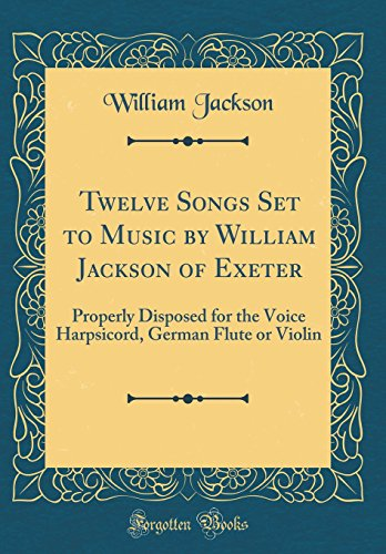 Twelve Songs Set to Music by William Jackson of Exeter: Properly Disposed for the Voice Harpsicord, German Flute or Violin (Classic Reprint) ()