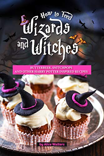 How to Feed Wizards and Witches: Butterbeer, Snitchpops And Other Harry Potter Inspired Recipes -