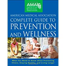 American Medical Association Complete Guide to Prevention and Wellness: What You Need to Know about Preventing Illness, Staying Healthy, and Living Longer