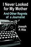 I Never Looked for My Mother and Other Regrets of a Journalist, Joseph P. Ritz, 1591138795