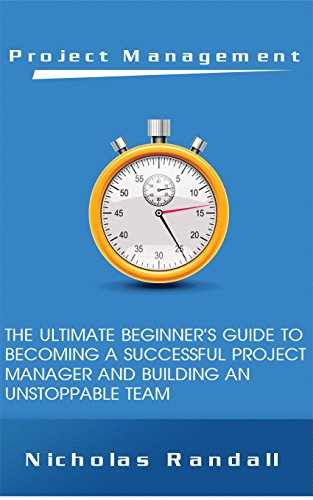 Project Management: The Ultimate Beginner's Guide to Becoming a Successful Project Manager and Building an Unstoppable Team