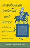 An Arab-Syrian Gentleman and Warrior in the Period of the Crusades : Memoirs of Usamah Ibn-Munqidh, Usamah Ibn Munqidh, Philip Khuri Hitti, 0691022690