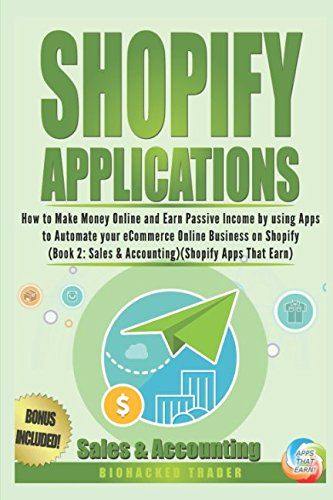 Shopify Applications: How to Make Money Online and Earn Passive Income by using Apps to Automate your eCommerce Online Business on Shopify (Book 2: Sales & Accounting) (Shopify Apps That Earn)