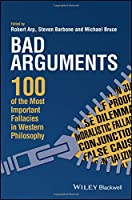 Bad Arguments: 100 of the Most Important Fallacies in Western Philosophy Front Cover