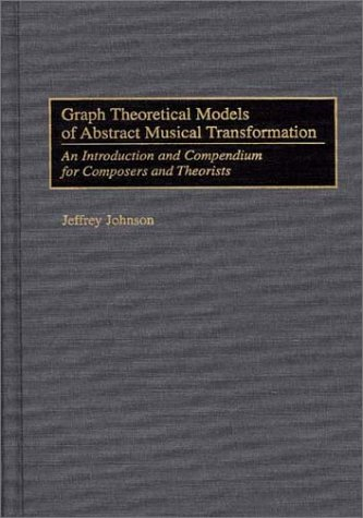 Graph Theoretical Models of Abstract Musical Transformation: An Introduction and Compendium for Composers and Theorists