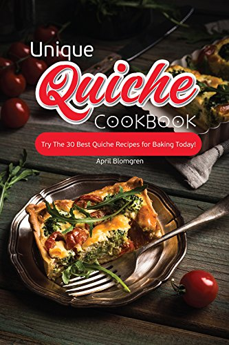 Unique Quiche Cookbook: Try The 30 Best Quiche Recipes for Baking Today! by April Blomgren
