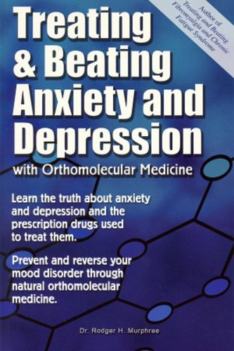 Treating And Beating Anxiety And Depression: With Orthomolecular Medicine: A Guide For Patients