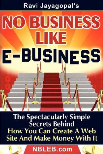 No Business Like E-Business: The Spectacularly Simple Secrets Behind How You Can Create a Web Site and Make Money with It