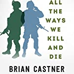 All the Ways We Kill and Die: An Elegy for a Fallen Comrade, and the Hunt for His Killer | Brian Castner