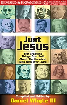 Just Jesus: The Greatest Things Ever Said About the Greatest Man Who Ever Lived REVISED and EXPANDED (Volume 1) by [Whyte III, Daniel]