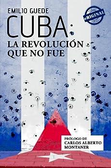 Cuba: la Revolución que no fue (Spanish Edition) por [Guede, Emilio]