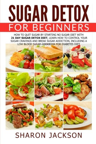 Sugar Detox for Beginners: How to Quit Sugar by Starting the No Sugar Diet: Control Your Sugar Cravings & Break Sugar Addiction (including a low blood sugar cookbook!)