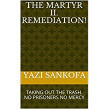 The MARTYR II. REMEDIATION!: TAKING OUT THE TRASH. NO PRISONERS NO MERCY