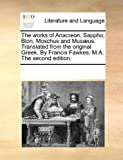 The Works of Anacreon, Sappho, Bion, Moschus and Musæus Translatedfrom the Original Greek by Francis Fawkes, M a The, See Notes Multiple Contributors, 1170201458
