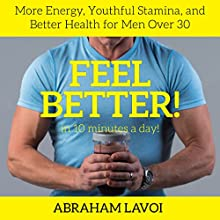 Feel Better in 10 Minutes a Day!: More Energy, Youthful Stamina, and Better Health for Men over 30 Audiobook by Abraham LaVoi Narrated by Abraham LaVoi