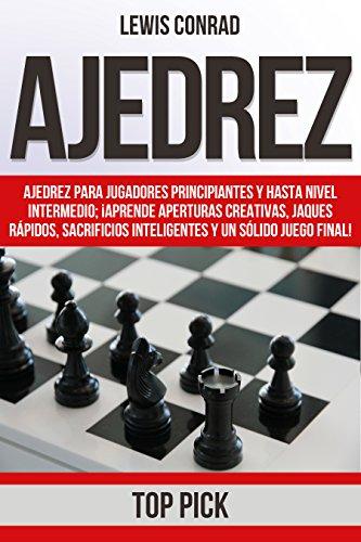 Ajedrez: Ajedrez para jugadores Principiantes y hasta Nivel Intermedio; ¡Aprende Aperturas Creativas, Jaques Rápidos,...