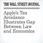 Apple's Tax Avoidance Illustrates Gap Between Law and Economics | Greg Ip