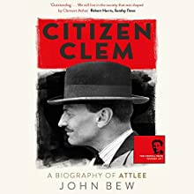 Citizen Clem: A Biography of Attlee Audiobook by John Bew Narrated by Roger Davis