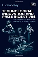 Technological Innovation and Prize Incentives: The Google Lunar X Prize and Other Aerospace Competitions by Luciano Kay (2013-02-28) Hardcover