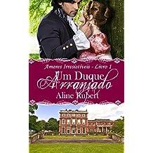 Um Duque Arranjado (Amores Irresistíveis Livro 1) (Portuguese Edition)
