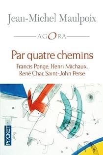 Par quatre chemins : Francis Ponge, Henri Michaux, René Char, Saint-John Perse par Maulpoix