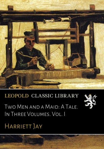 Two Men and a Maid: A Tale. In Three Volumes. Vol. I PDF