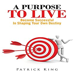 A Purpose To Live: Become Successful In Shaping Your Own Destiny