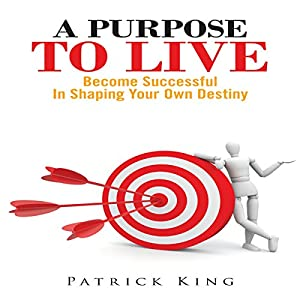 A Purpose To Live: Become Successful In Shaping Your Own Destiny Audiobook