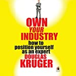 Own Your Industry: How to Position Yourself as an Expert | Douglas Kruger