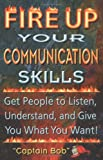 Fire Up Your Communications Skills: Get People to Listen, Understand, and Give You What You Want!