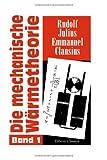 Die Mechanische Wärmetheorie : Band I: Entwicklung der Theorie, Soweit Sie Sich Aus Den Beiden Hauptsätzen Ableiten lässt, Nebst Anwendungen, Clausius, Rudolf Julius Emmanuel, 1421246848