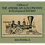 A History of the American Locomotive: Its Development, 1830–1880 (Trains)