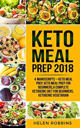 Keto Meal Prep 2018: 4 Manuscripts – Keto Meal Prep, Keto Meal Prep For Beginners,A Complete Ketogenic Diet for Beginners, Ketogenic Vegetarian. by Helen Robbins
