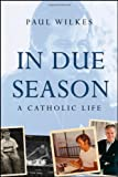 In Due Season: A Catholic Life, Paul Wilkes, 0470423331