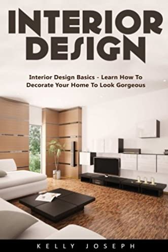 Interior Design: Interior Design Basics   Learn How To Decorate Your Home  To Look Gorgeous!: Kelly Joseph: 9781542795753: Amazon.com: Books