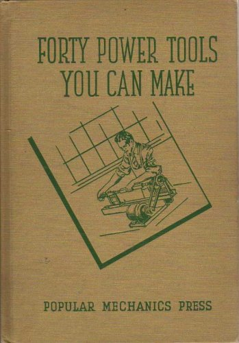 Forty Power Tools You Can Make: Time and Labor Saving MacHines Constructed at Low Cost