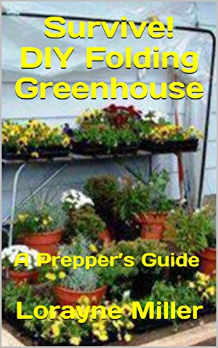 Survive! DIY Folding Greenhouse : A Prepper's Guide by [Miller, Lorayne]