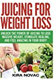 : Juicing for Weight Loss: Unlock the Power of Juicing to Lose Massive Weight, Stimulate Healing, and Feel Amazing in Your Body (Juicing, Weight Loss, Alkaline Diet, Anti-Inflammatory Diet) (Volume 1)