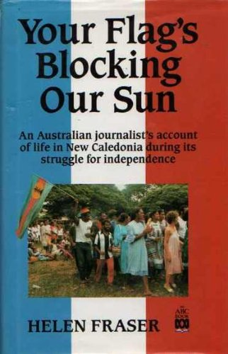 Price comparison product image Your Flag's Blocking Our Sun: An Australian Journalists's account of Life in New Caledonia During Its Struggle for Independence