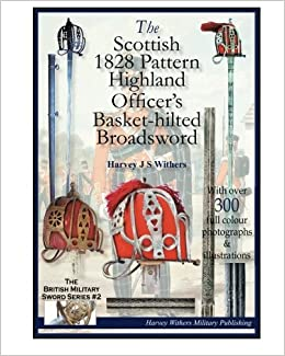 The Scottish 1828 Pattern Highland Officer's Basket-hilted Broadsword (The British Military Sword) (Volume 2) by Harvey J S Withers (2014-10-21)