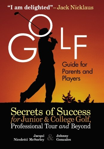 Golf Guide For Parents And Players: Secrets Of Success For Junior And College Golf, The Pro Tour And Beyond: Secrets of Success for Junior and College Golf, Professional Tour and Beyond