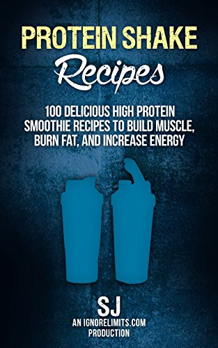 Protein Shake Recipes: 100 Delicious High Protein Smoothie Recipes to Build Muscle, Burn Fat & Increase Energy (Protein Diet, Protein Shake Diet, DIY Protein ... Smoothies, Bodybuilding Diet, Build -