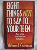 Eight Things Not to Say to Your Teen, William L. Coleman, 1556614047