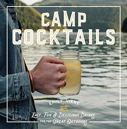 Camp Cocktails: Easy, Fun, and Delicious Drinks for the Great Outdoors (Ideas Backyard Easy Patio)