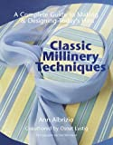 Classic Millinery Techniques: A Complete Guide to Making and Designing Today's Hats