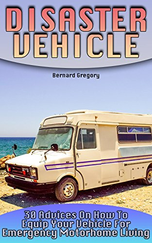 Disaster Vehicle:  30 Advices On How To Equip Your Vehicle For Emergency Motorhome Living by [Gregory, Bernard]