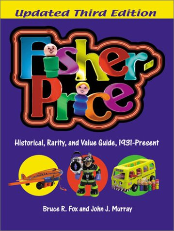 Fisher-Price: Historical, Rarity, and Value Guide, 1931-Present, Updated 3rd Edition -